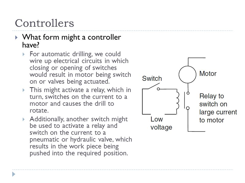 Controllers  What form might a controller have?  For automatic drilling, we could wire up electrical circuits in which closing or opening of switche
