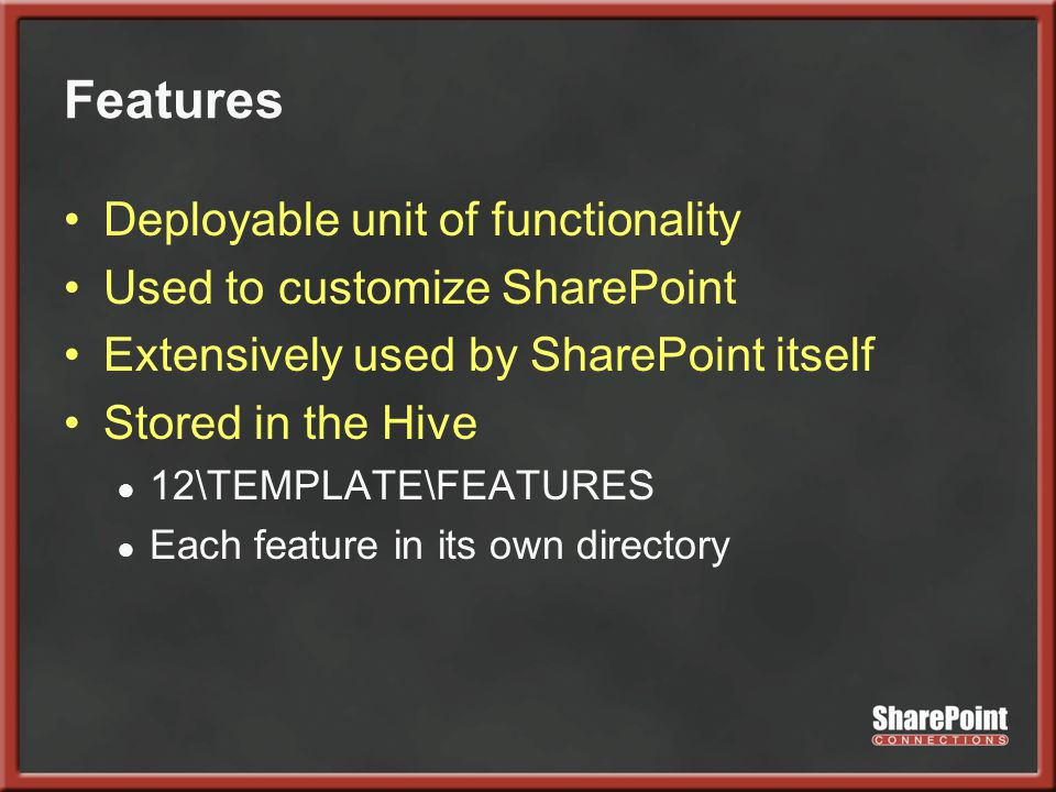 Features Deployable unit of functionality Used to customize SharePoint Extensively used by SharePoint itself Stored in the Hive ● 12\TEMPLATE\FEATURES ● Each feature in its own directory