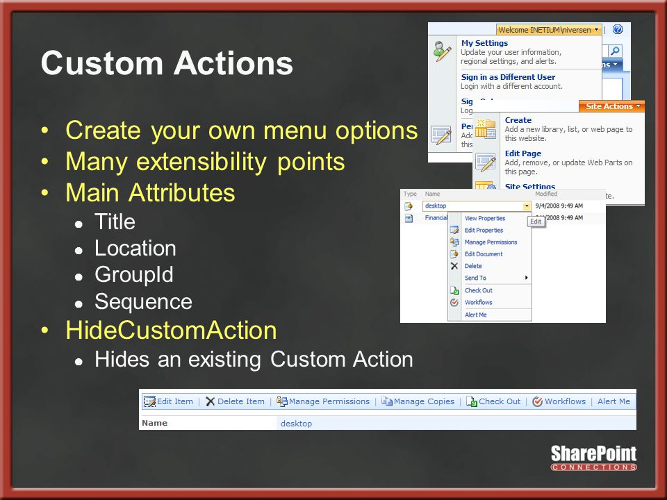 Custom Actions Create your own menu options Many extensibility points Main Attributes ● Title ● Location ● GroupId ● Sequence HideCustomAction ● Hides