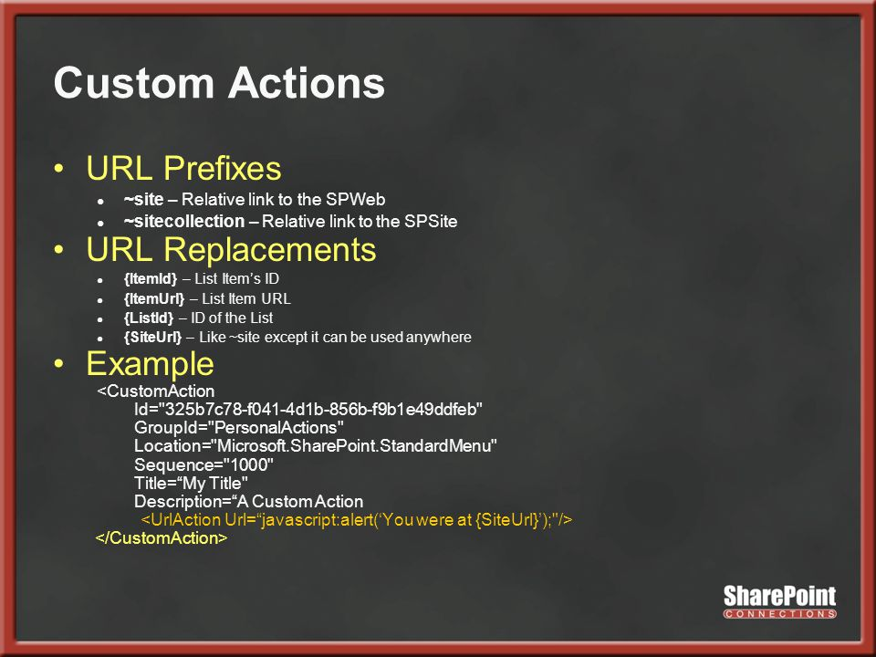 Custom Actions URL Prefixes ● ~site – Relative link to the SPWeb ● ~sitecollection – Relative link to the SPSite URL Replacements ● {ItemId} – List Item's ID ● {ItemUrl} – List Item URL ● {ListId} – ID of the List ● {SiteUrl} – Like ~site except it can be used anywhere Example <CustomAction Id= 325b7c78-f041-4d1b-856b-f9b1e49ddfeb GroupId= PersonalActions Location= Microsoft.SharePoint.StandardMenu Sequence= 1000 Title= My Title Description= A Custom Action