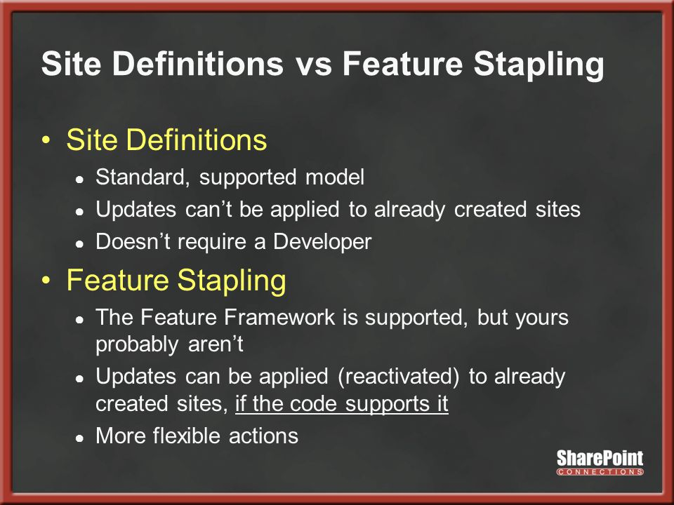 Site Definitions vs Feature Stapling Site Definitions ● Standard, supported model ● Updates can't be applied to already created sites ● Doesn't require a Developer Feature Stapling ● The Feature Framework is supported, but yours probably aren't ● Updates can be applied (reactivated) to already created sites, if the code supports it ● More flexible actions