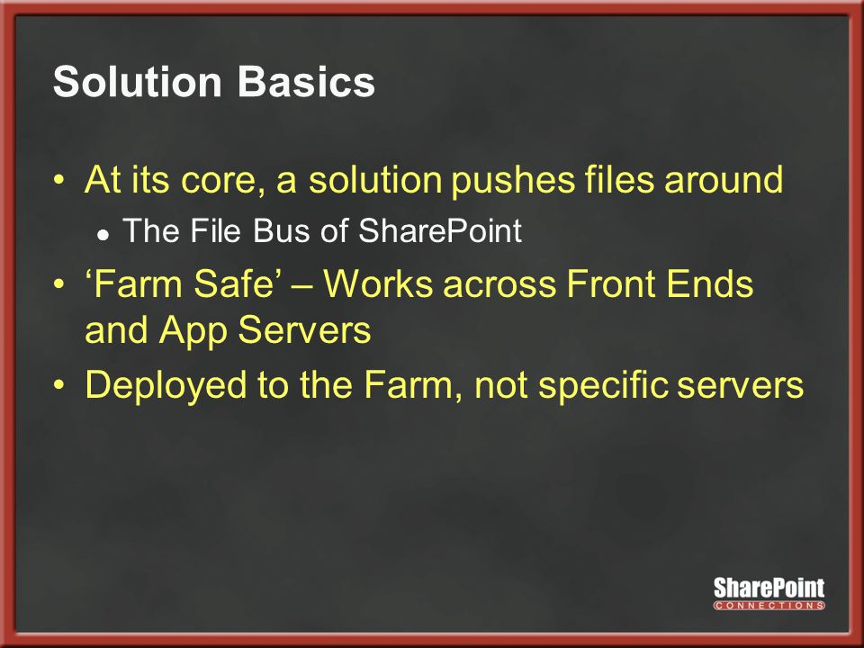 Solution Basics At its core, a solution pushes files around ● The File Bus of SharePoint 'Farm Safe' – Works across Front Ends and App Servers Deployed to the Farm, not specific servers