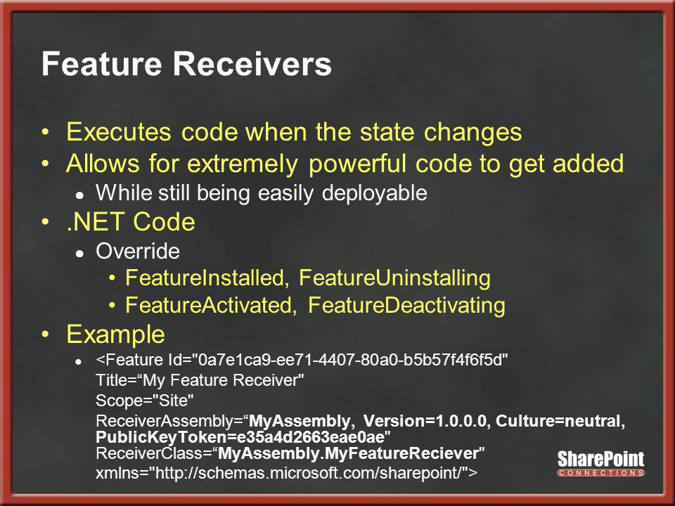Feature Receivers Executes code when the state changes Allows for extremely powerful code to get added ● While still being easily deployable.NET Code ● Override FeatureInstalled, FeatureUninstalling FeatureActivated, FeatureDeactivating Example ● <Feature Id= 0a7e1ca9-ee71-4407-80a0-b5b57f4f6f5d Title= My Feature Receiver Scope= Site ReceiverAssembly= MyAssembly, Version=1.0.0.0, Culture=neutral, PublicKeyToken=e35a4d2663eae0ae ReceiverClass= MyAssembly.MyFeatureReciever xmlns= http://schemas.microsoft.com/sharepoint/ >