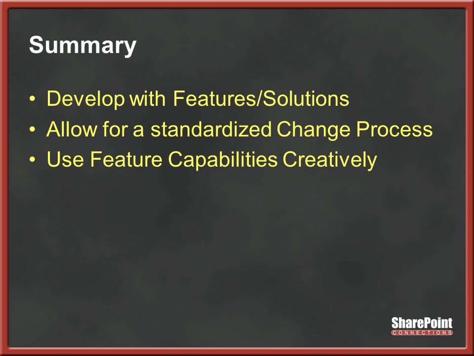 Summary Develop with Features/Solutions Allow for a standardized Change Process Use Feature Capabilities Creatively