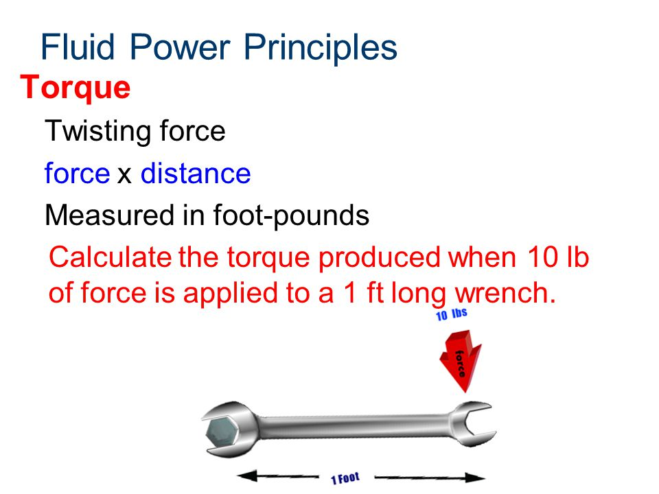 Fluid Power Principles Torque Twisting force force x distance Measured in foot-pounds Calculate the torque produced when 10 lb of force is applied to