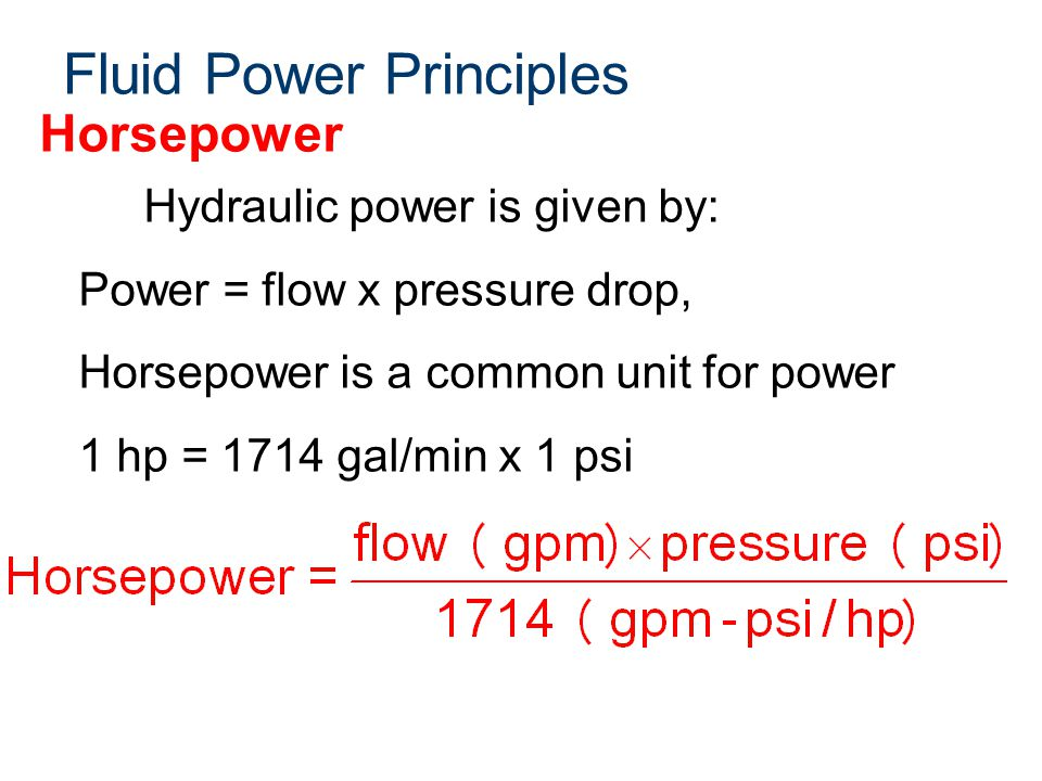 Fluid Power Principles Horsepower Hydraulic power is given by: Power = flow x pressure drop, Horsepower is a common unit for power 1 hp = 1714 gal/min