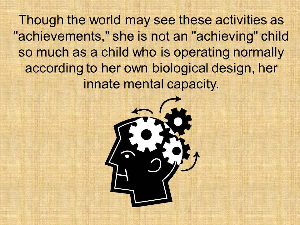 Though the world may see these activities as achievements, she is not an achieving child so much as a child who is operating normally according to her own biological design, her innate mental capacity.