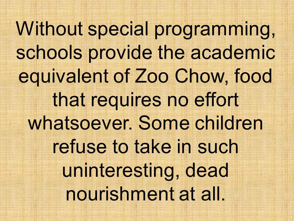 Without special programming, schools provide the academic equivalent of Zoo Chow, food that requires no effort whatsoever.