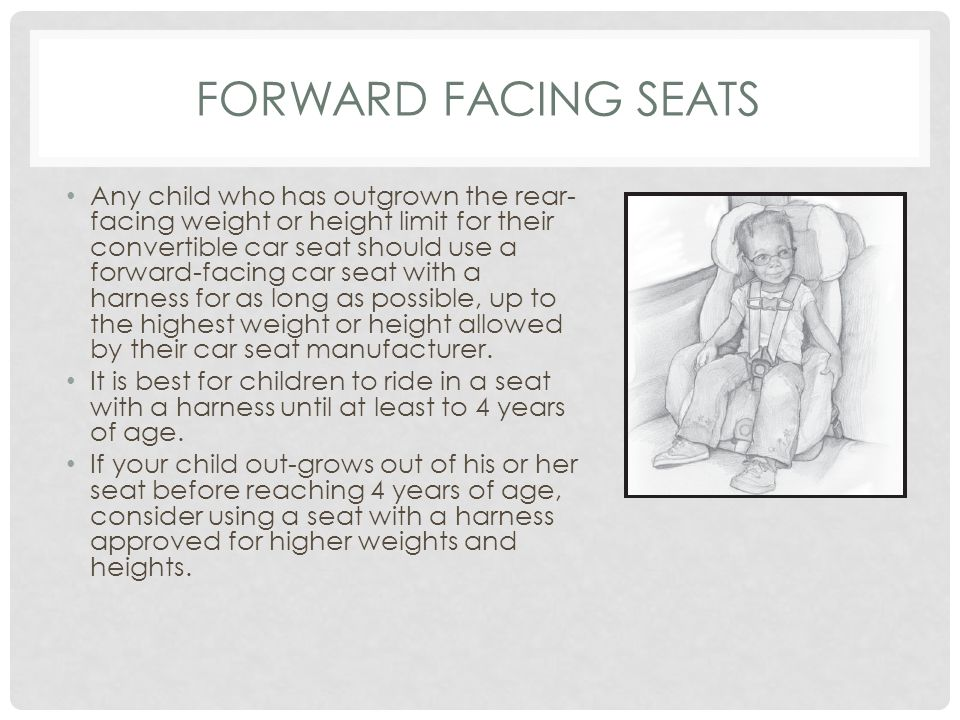 FORWARD FACING SEATS Any child who has outgrown the rear- facing weight or height limit for their convertible car seat should use a forward-facing car seat with a harness for as long as possible, up to the highest weight or height allowed by their car seat manufacturer.