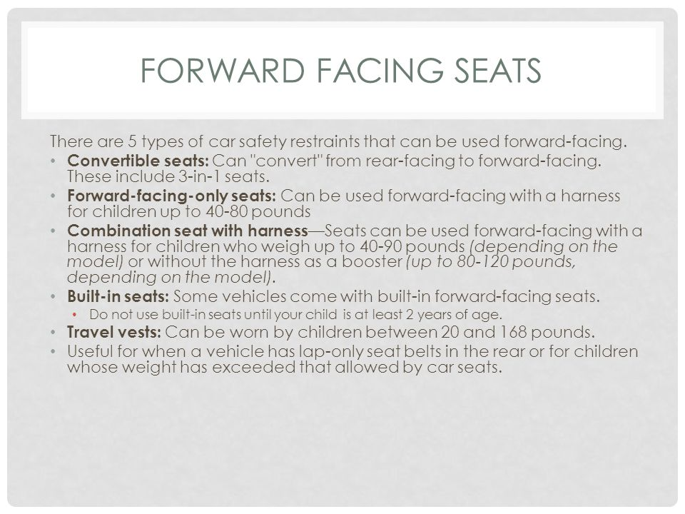 FORWARD FACING SEATS There are 5 types of car safety restraints that can be used forward-facing.