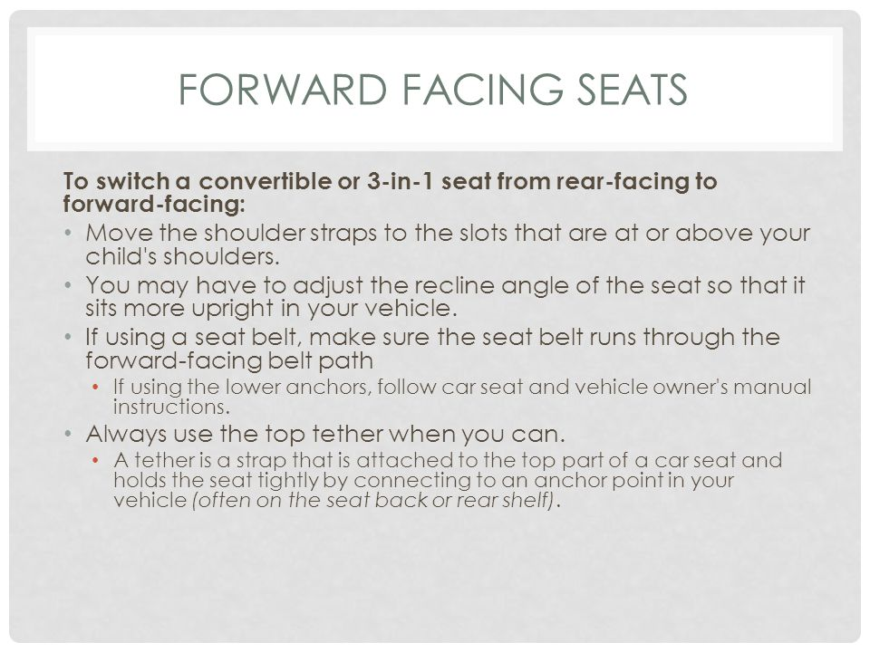 FORWARD FACING SEATS To switch a convertible or 3-in-1 seat from rear-facing to forward-facing: Move the shoulder straps to the slots that are at or above your child s shoulders.