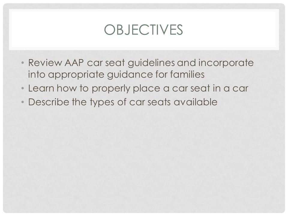 OBJECTIVES Review AAP car seat guidelines and incorporate into appropriate guidance for families Learn how to properly place a car seat in a car Describe the types of car seats available