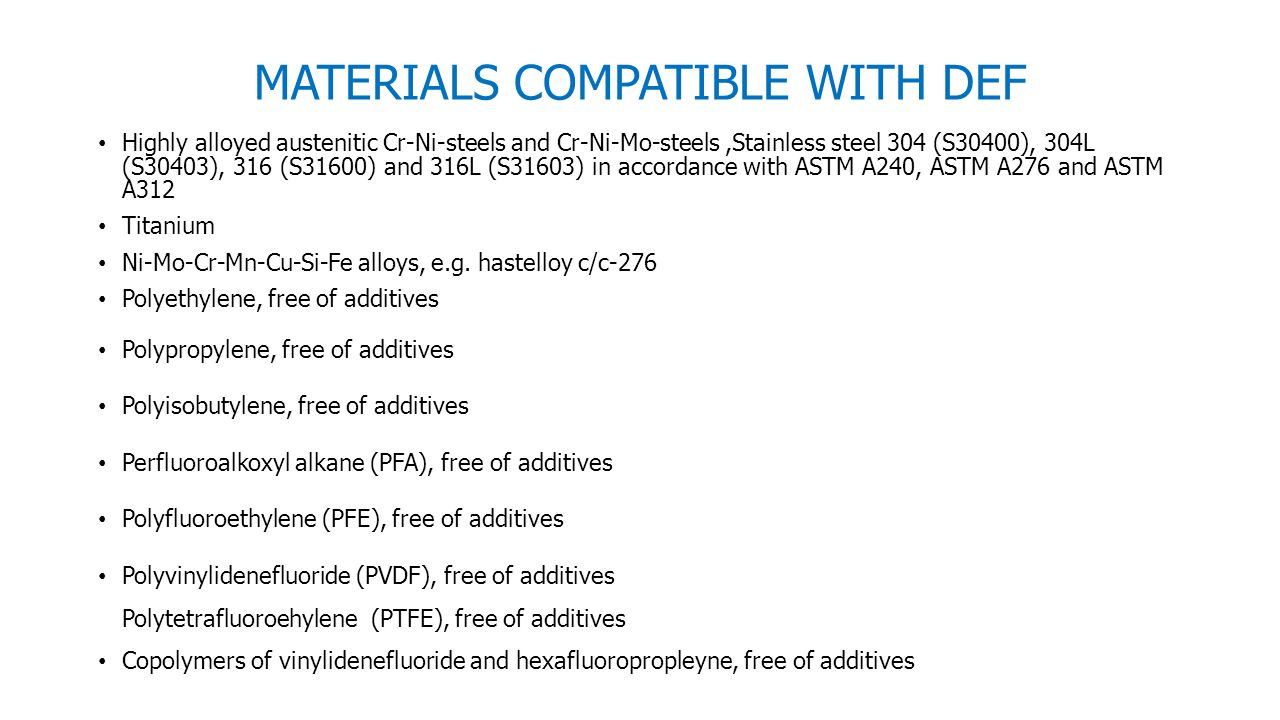 MATERIALS COMPATIBLE WITH DEF Highly alloyed austenitic Cr-Ni-steels and Cr-Ni-Mo-steels,Stainless steel 304 (S30400), 304L (S30403), 316 (S31600) and 316L (S31603) in accordance with ASTM A240, ASTM A276 and ASTM A312 Titanium Ni-Mo-Cr-Mn-Cu-Si-Fe alloys, e.g.