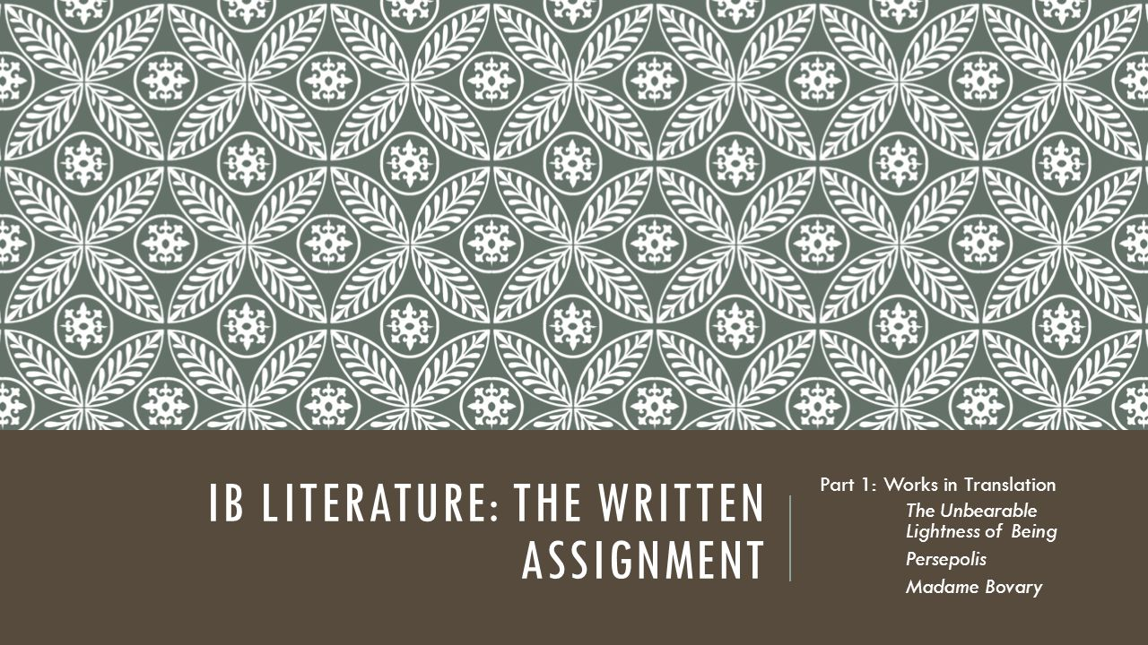 IB LITERATURE: THE WRITTEN ASSIGNMENT Part 1: Works in Translation The Unbearable Lightness of Being Persepolis Madame Bovary