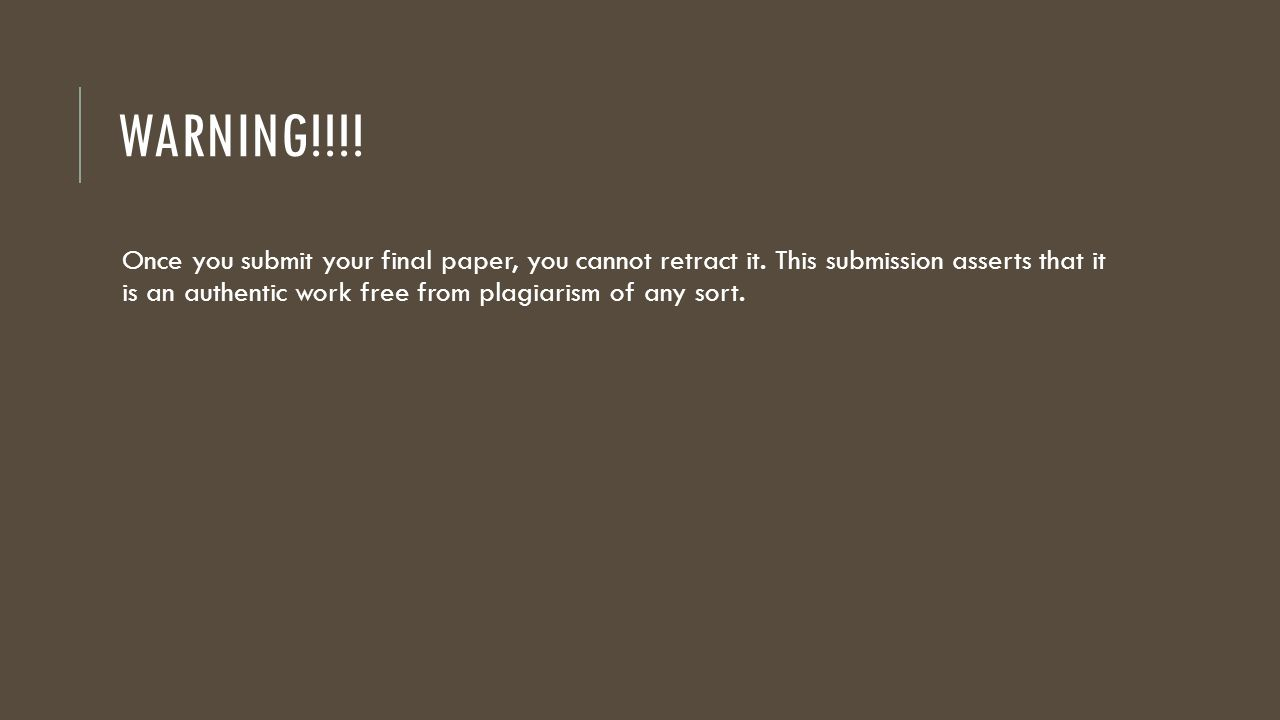 WARNING!!!.Once you submit your final paper, you cannot retract it.