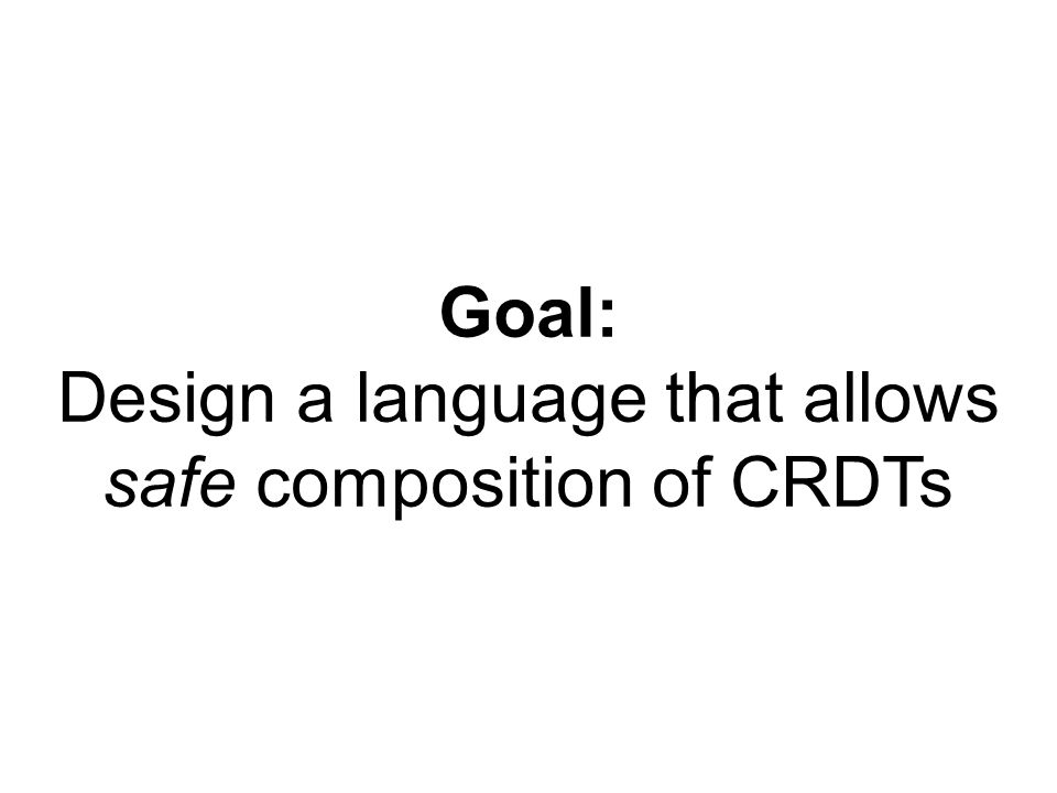 Goal: Design a language that allows safe composition of CRDTs
