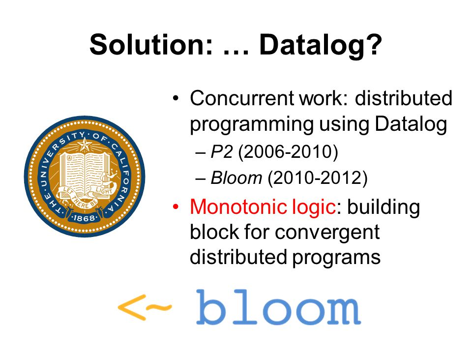 Solution: … Datalog? Concurrent work: distributed programming using Datalog –P2 (2006-2010) –Bloom (2010-2012) Monotonic logic: building block for con