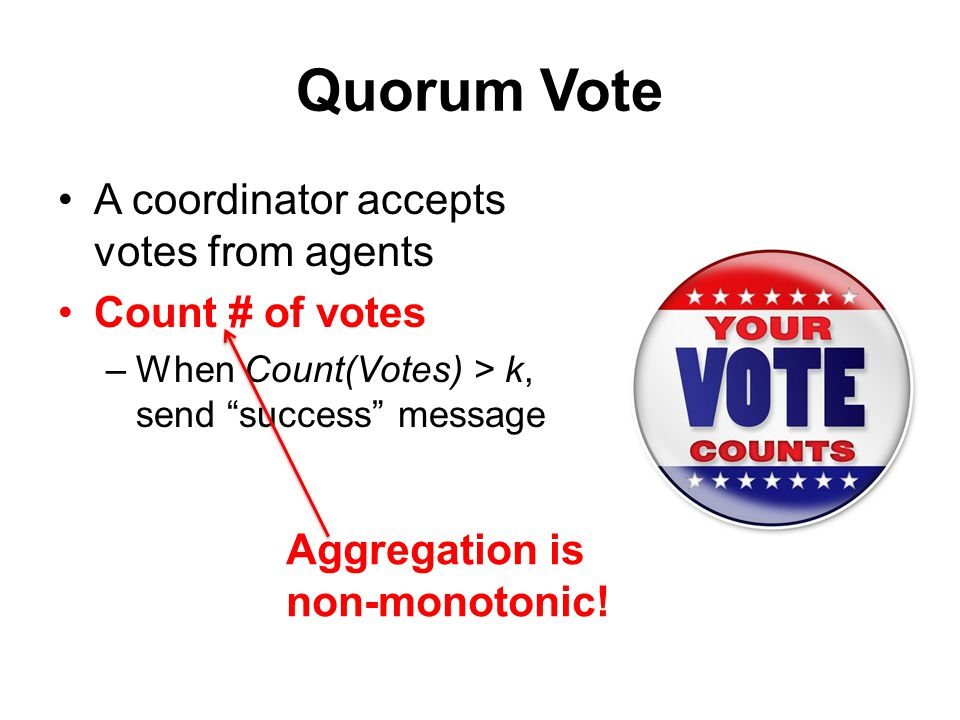 Quorum Vote A coordinator accepts votes from agents Count # of votes –When Count(Votes) > k, send success message Aggregation is non-monotonic!