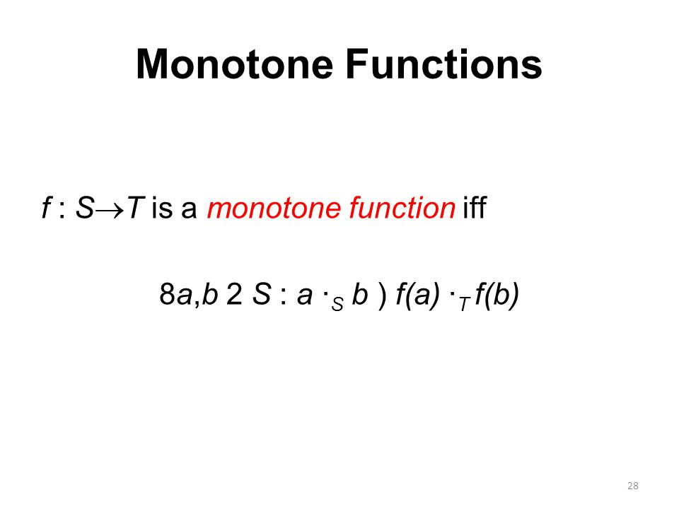Monotone Functions f : S  T is a monotone function iff 8a,b 2 S : a · S b ) f(a) · T f(b) 28