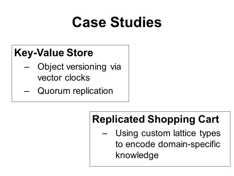 Case Studies Key-Value Store –Object versioning via vector clocks –Quorum replication Replicated Shopping Cart –Using custom lattice types to encode domain-specific knowledge