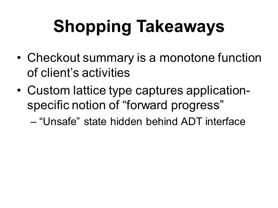 Shopping Takeaways Checkout summary is a monotone function of client's activities Custom lattice type captures application- specific notion of forward progress – Unsafe state hidden behind ADT interface
