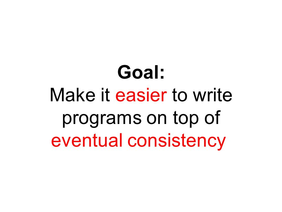 Goal: Make it easier to write programs on top of eventual consistency