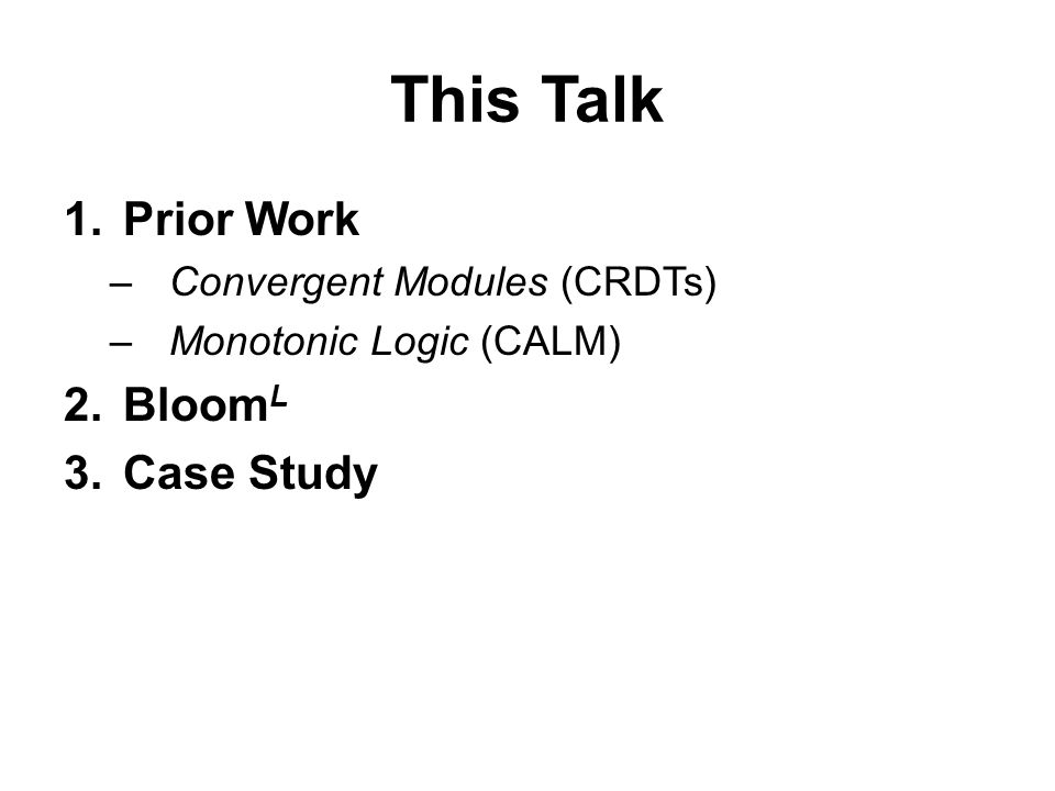 This Talk 1.Prior Work –Convergent Modules (CRDTs) –Monotonic Logic (CALM) 2.Bloom L 3.Case Study