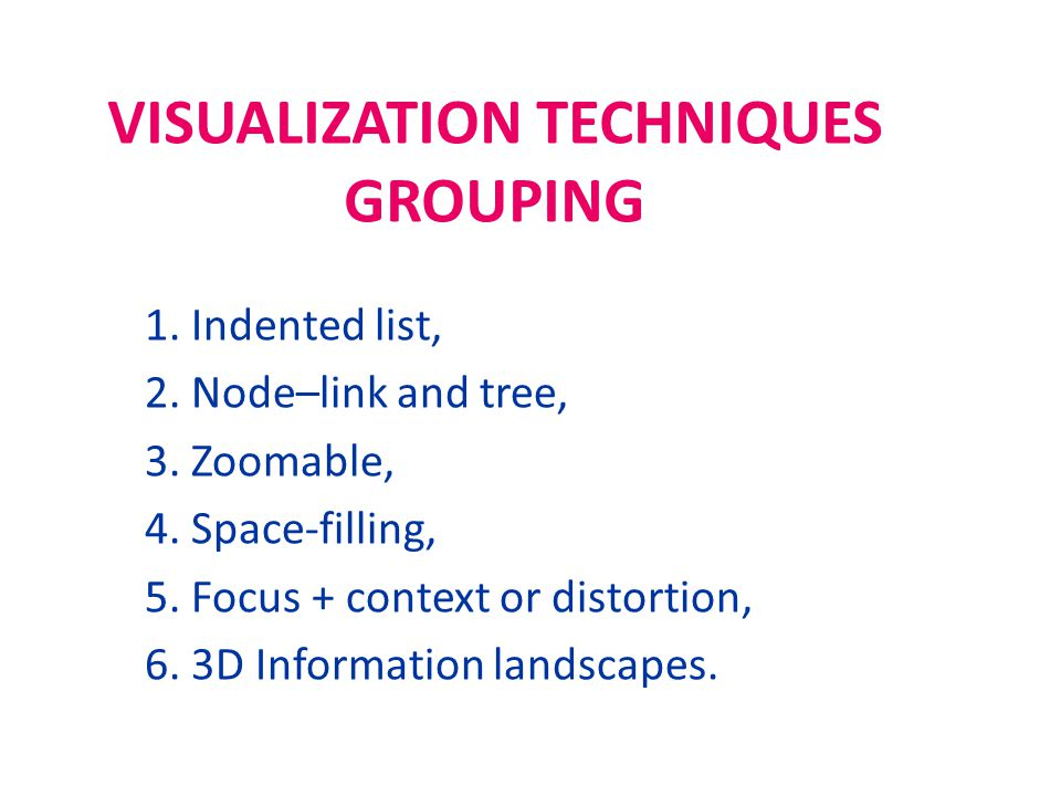 VISUALIZATION TECHNIQUES GROUPING 1. Indented list, 2. Node–link and tree, 3. Zoomable, 4. Space-filling, 5. Focus + context or distortion, 6. 3D Info