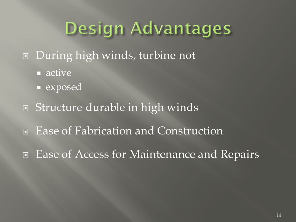  During high winds, turbine not  active  exposed  Structure durable in high winds  Ease of Fabrication and Construction  Ease of Access for Maintenance and Repairs 14