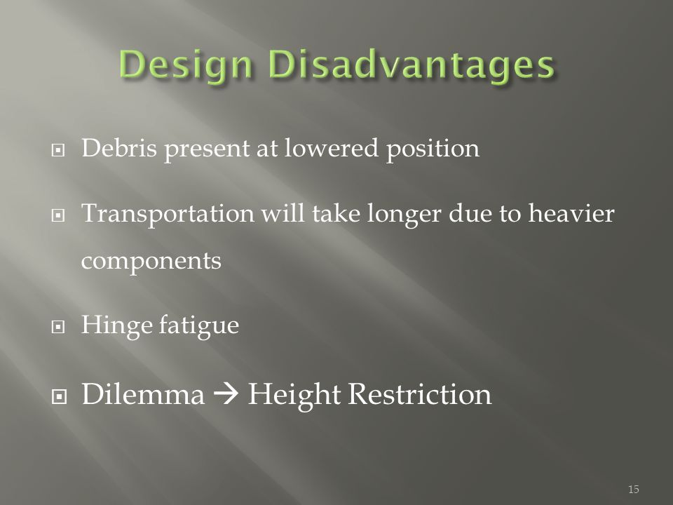  Debris present at lowered position  Transportation will take longer due to heavier components  Hinge fatigue  Dilemma  Height Restriction 15