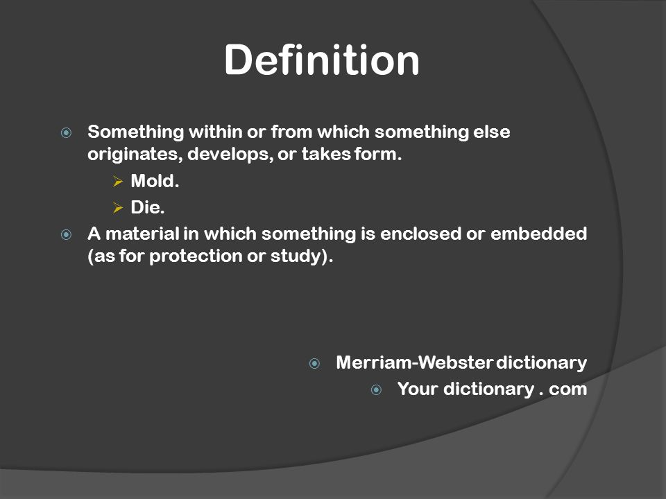 Definition  Something within or from which something else originates, develops, or takes form.