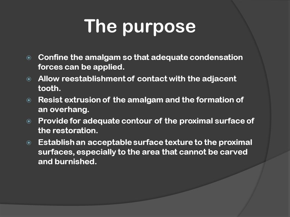 The purpose  Confine the amalgam so that adequate condensation forces can be applied.