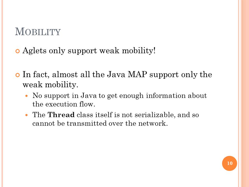 M OBILITY Aglets only support weak mobility! In fact, almost all the Java MAP support only the weak mobility. No support in Java to get enough informa
