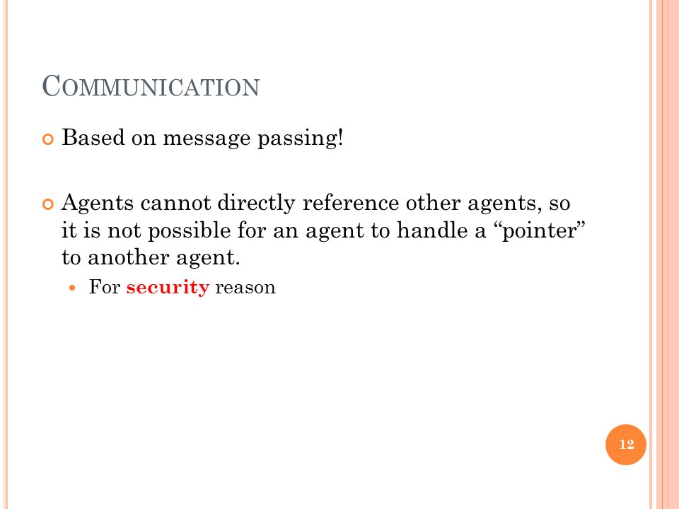 "C OMMUNICATION Based on message passing! Agents cannot directly reference other agents, so it is not possible for an agent to handle a ""pointer"" to an"