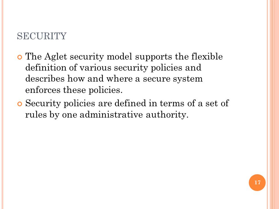 SECURITY The Aglet security model supports the flexible definition of various security policies and describes how and where a secure system enforces t
