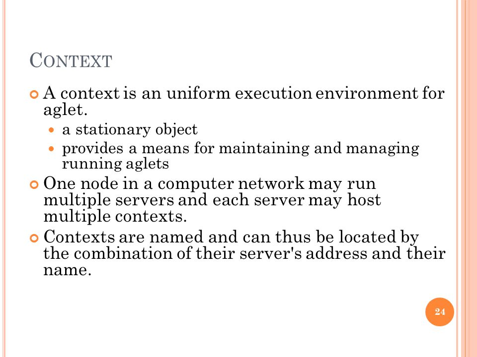 C ONTEXT A context is an uniform execution environment for aglet. a stationary object provides a means for maintaining and managing running aglets One