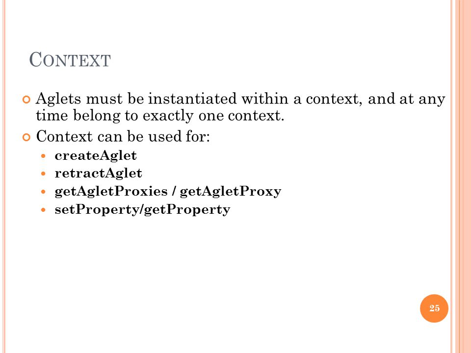 C ONTEXT Aglets must be instantiated within a context, and at any time belong to exactly one context. Context can be used for: createAglet retractAgle