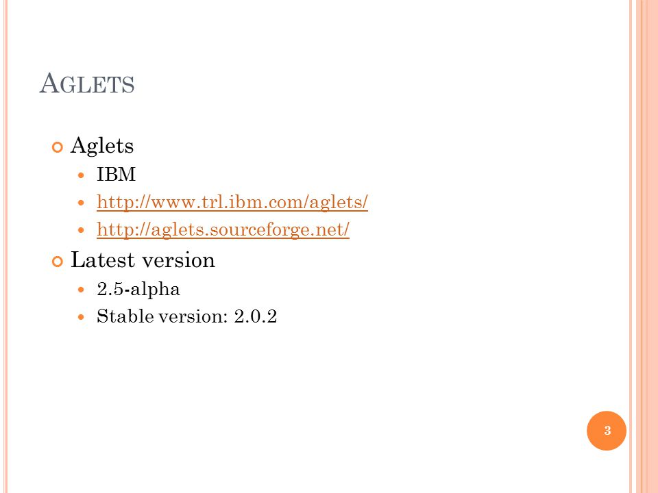 A GLETS Aglets IBM http://www.trl.ibm.com/aglets/ http://aglets.sourceforge.net/ Latest version 2.5-alpha Stable version: 2.0.2 3