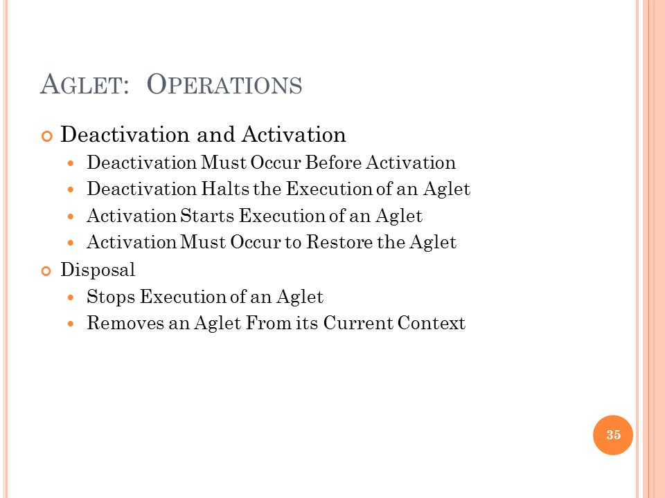 A GLET : O PERATIONS Deactivation and Activation Deactivation Must Occur Before Activation Deactivation Halts the Execution of an Aglet Activation Sta