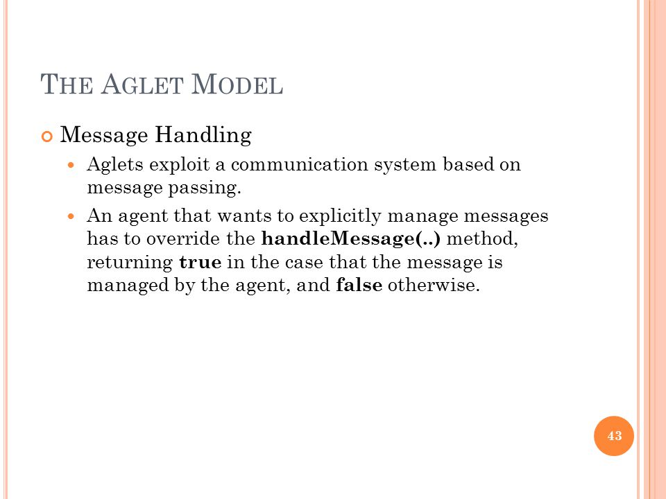 T HE A GLET M ODEL Message Handling Aglets exploit a communication system based on message passing. An agent that wants to explicitly manage messages
