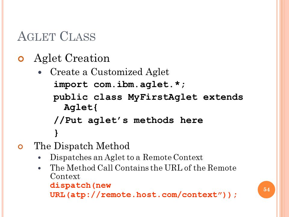 A GLET C LASS Aglet Creation Create a Customized Aglet import com.ibm.aglet.*; public class MyFirstAglet extends Aglet{ //Put aglet's methods here } T