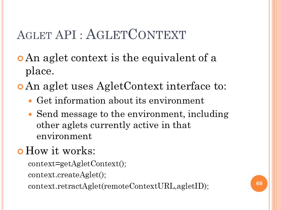 A GLET API : A GLET C ONTEXT An aglet context is the equivalent of a place. An aglet uses AgletContext interface to: Get information about its environ
