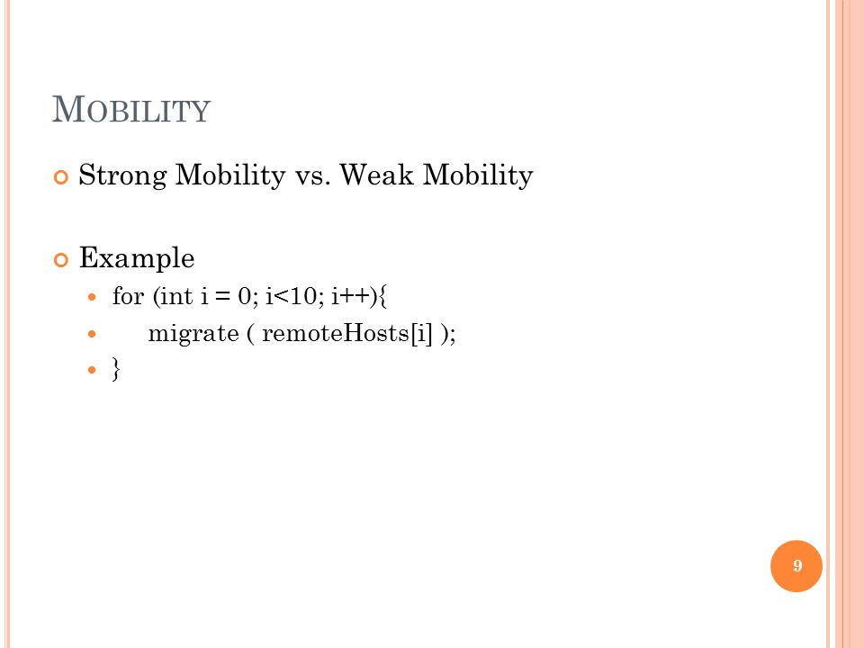 M OBILITY Strong Mobility vs. Weak Mobility Example for (int i = 0; i<10; i++){ migrate ( remoteHosts[i] ); } 9