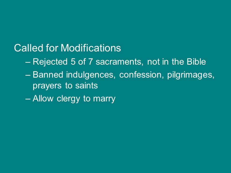 Called for Modifications –Rejected 5 of 7 sacraments, not in the Bible –Banned indulgences, confession, pilgrimages, prayers to saints –Allow clergy t