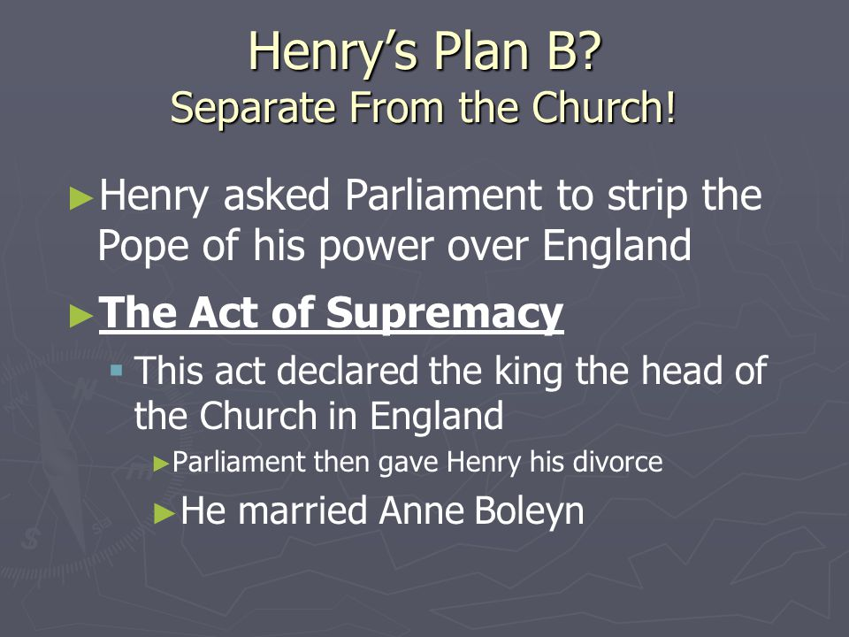 Henry's Plan B? Separate From the Church! ► ► Henry asked Parliament to strip the Pope of his power over England ► ► The Act of Supremacy   This act