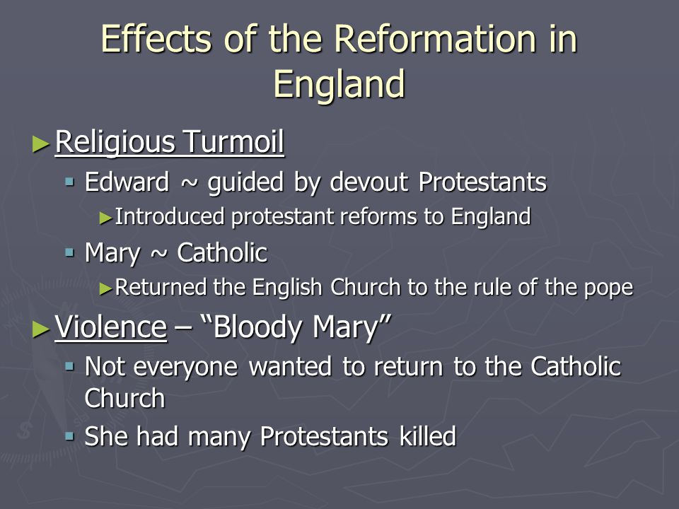 Effects of the Reformation in England ► Religious Turmoil  Edward ~ guided by devout Protestants ► Introduced protestant reforms to England  Mary ~