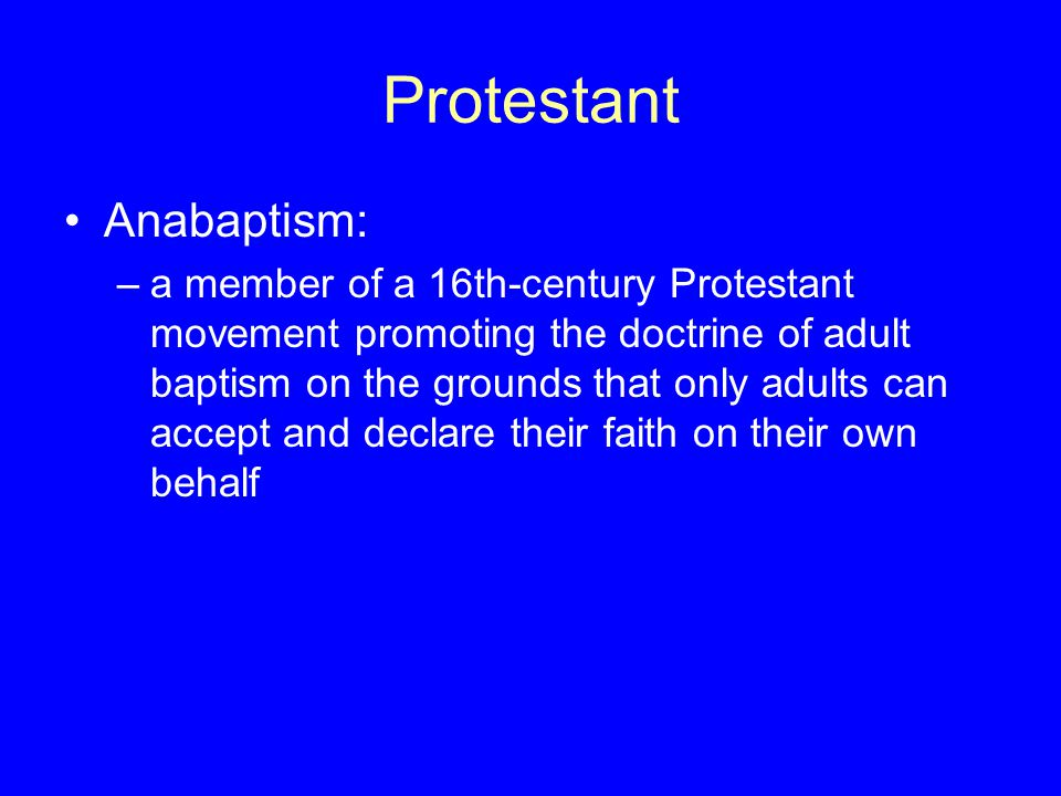 Protestant Anabaptism: –a member of a 16th-century Protestant movement promoting the doctrine of adult baptism on the grounds that only adults can acc