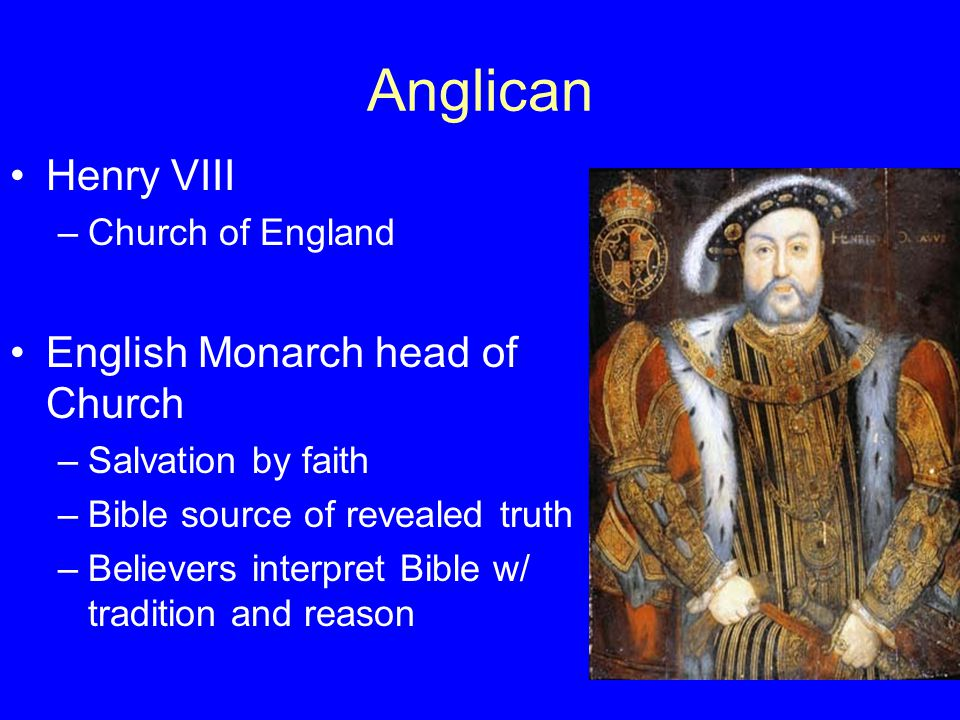 Anglican Henry VIII –Church of England English Monarch head of Church –Salvation by faith –Bible source of revealed truth –Believers interpret Bible w