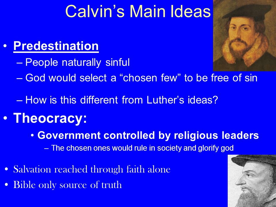 "Calvin's Main Ideas Predestination –People naturally sinful –God would select a ""chosen few"" to be free of sin –How is this different from Luther's id"