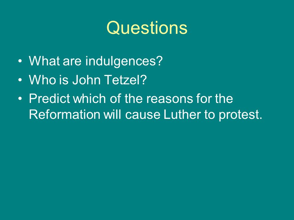 Questions What are indulgences? Who is John Tetzel? Predict which of the reasons for the Reformation will cause Luther to protest.